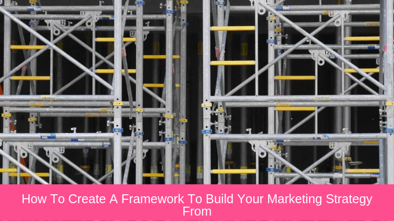 How To Create A Framework To Build Your Marketing Strategy From