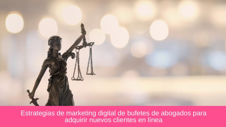 Estrategias de marketing digital de bufetes de abogados para adquirir nuevos clientes en línea
