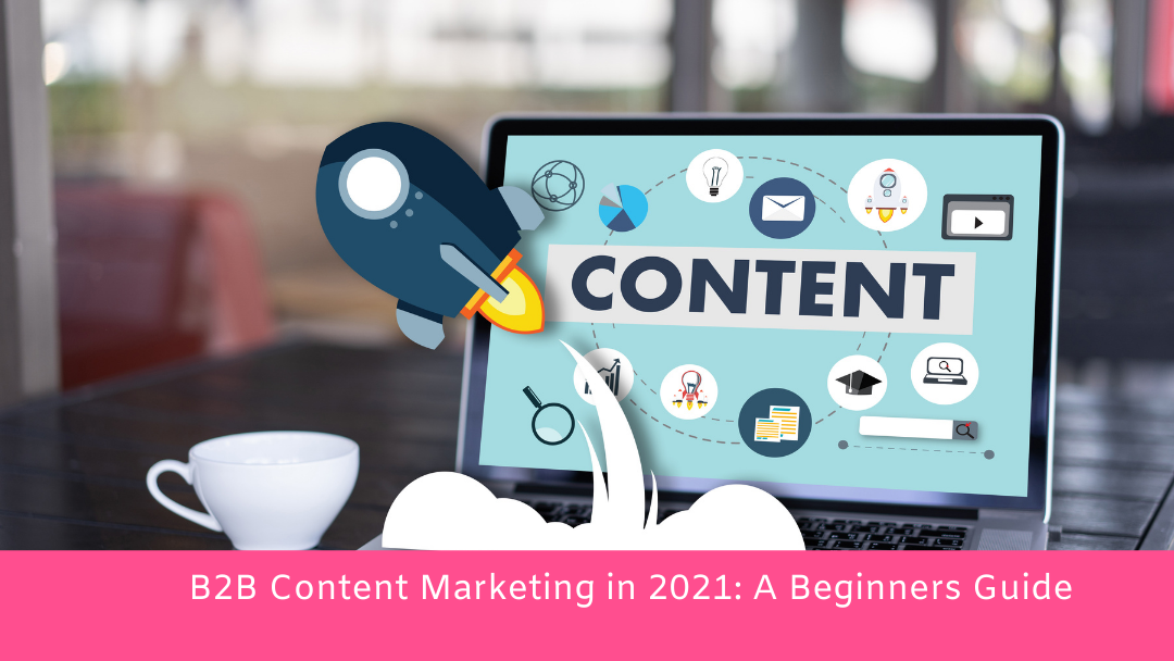 B2B Content Marketing in 2021: A Beginners Guide